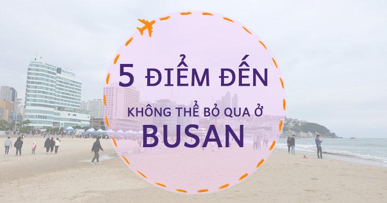 5 ĐIỂM ĐẾN KHÔNG THỂ BỎ QUA Ở BUSAN